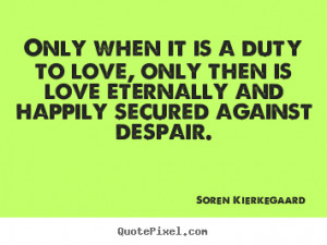 Soren Kierkegaard Quotes - Only when it is a duty to love, only then ...