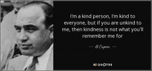 ... to me, then kindness is not what you'll remember me for - Al Capone