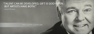 Carroll O Connor - Talent can be developed, gift is God-given. But ...