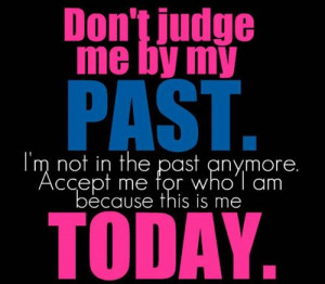 dont-judge-me-by-my-past-im-not-in-the-past-anymore-accept-me-for-who ...