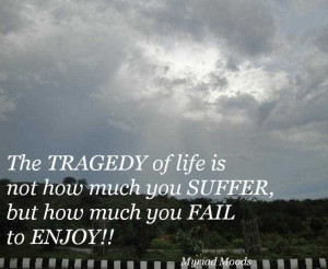 The tragedy of life is not that it ends so soon