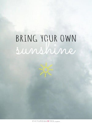 Bring your own sunshine Picture Quote #1
