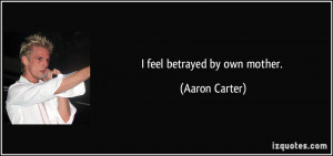 feel betrayed by own mother. - Aaron Carter
