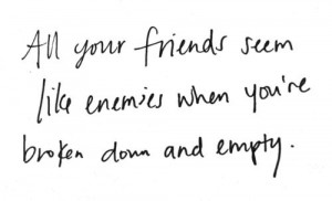 ... Like Enemies When You're Broken Down and Empty ~ Friendship Quote