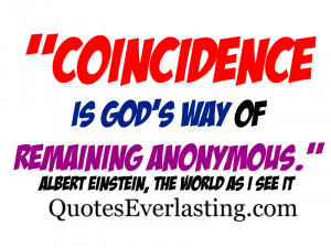 Coincidence is God's way of remaining anonymous.'' - Albert Einstein
