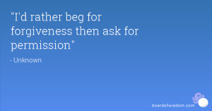 rather beg for forgiveness then ask for permission