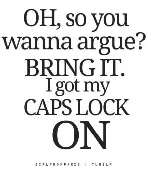 Oh, so you wanna argue? BRING IT. I got my caps lock ON.""