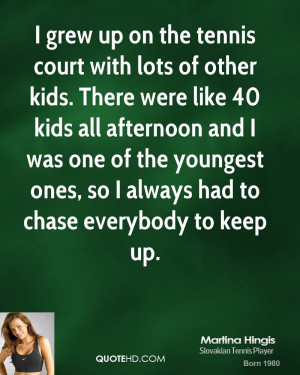 grew up on the tennis court with lots of other kids. There were like ...
