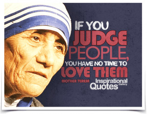 If you judge people, you have no time to love them. Quote by Mother ...