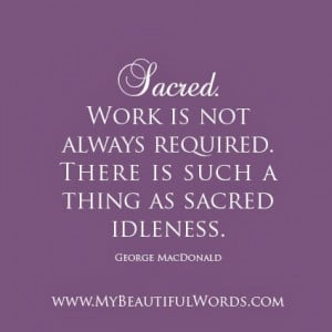 ... is not always required there is such a thing as sacred idleness george
