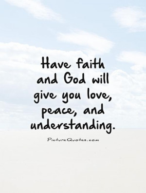 Have faith and God will give you love, peace, and understanding ...