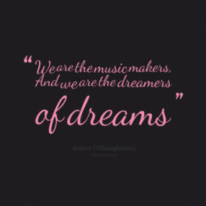 We are the music makers, And we are the dreamers of dreams