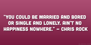 "... or single and lonely. Ain't no happiness nowhere."" – Chris Rock"