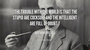 ... that the stupid are cocksure and the intelligent are full of doubt