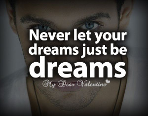 Never let your dreams just be dreams.