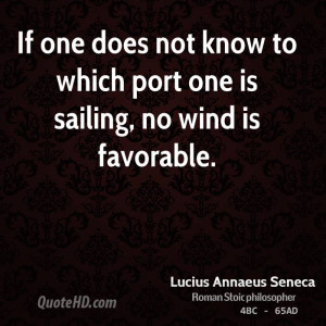 If one does not know to which port one is sailing, no wind is ...