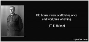 Old houses were scaffolding once and workmen whistling. - T. E. Hulme