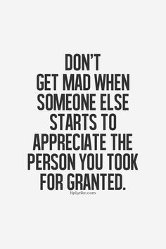 don t get mad when someone else starts to appreciate the person you ...