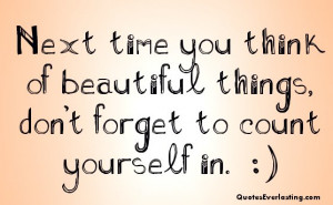 ... time you think of beautiful things don't forget to count yourself in