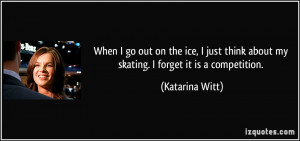 ... think about my skating. I forget it is a competition. - Katarina Witt