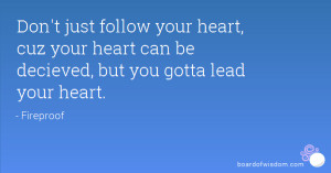 Don't just follow your heart, cuz your heart can be decieved, but you ...