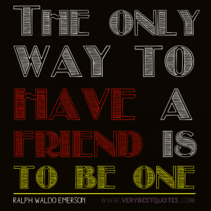 The only way to have a friend (friendship quotes)
