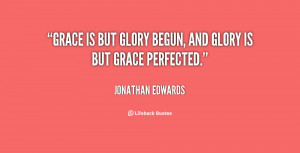 quote-Jonathan-Edwards-grace-is-but-glory-begun-and-glory-12656.png