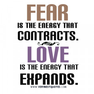 Fear is the energy that contracts.