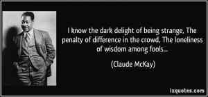 ... in the crowd, The loneliness of wisdom among fools... - Claude McKay