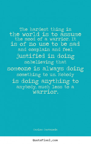 Carlos Castaneda Quotes - The hardest thing in the world is to assume ...