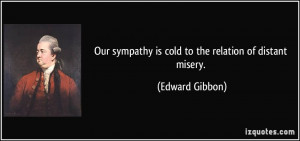 ... sympathy is cold to the relation of distant misery. - Edward Gibbon