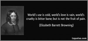 World's use is cold, world's love is vain, world's cruelty is bitter ...