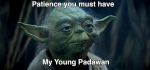 Image result for patience you must have my young padawan