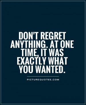 don't regret anything. at one time, it was exactly what you wanted ...
