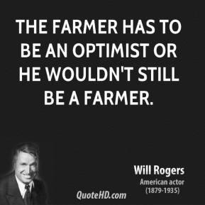 The farmer has to be an optimist or he wouldn 39 t still be a farmer