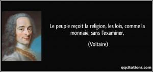 ... la religion, les lois, comme la monnaie, sans l'examiner. - Voltaire