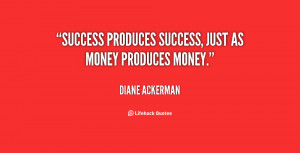 Success produces success, just as money produces money.""
