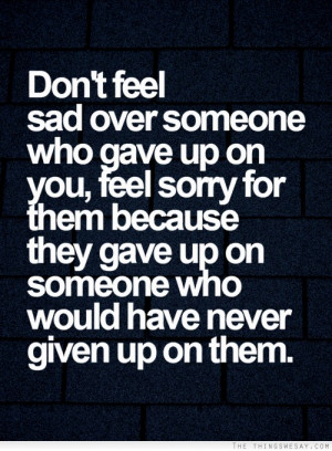 someone who gave up on you feel sorry for them because they gave up ...
