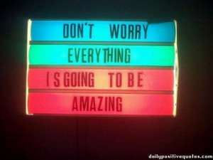 Don't worry. Everything is going to be amazing.