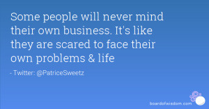 Some people will never mind their own business. It's like they are ...