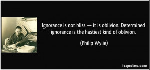Ignorance is not bliss — it is oblivion. Determined ignorance is the ...