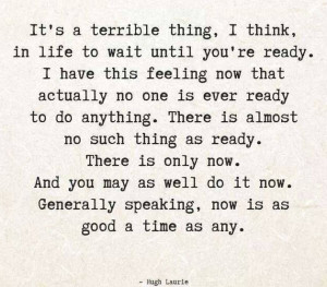 It's a terrible thing, I think, in life to wait until you're ready. I ...