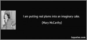 quote-i-am-putting-real-plums-into-an-imaginary-cake-mary-mccarthy ...