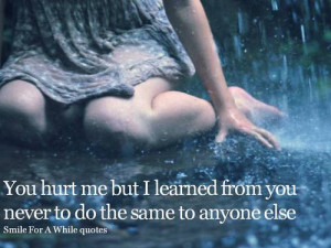 You Hurt Me But I Learned From You Never to do the same to anyone else