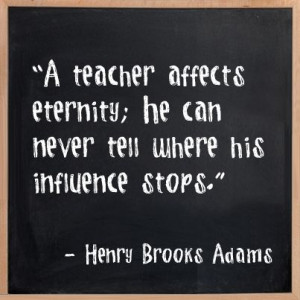 teacher affects eternity; he can never where his influence stops ...