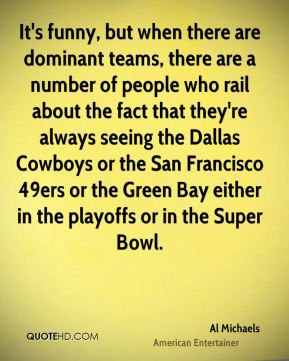 Al Michaels - It's funny, but when there are dominant teams, there are ...