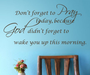 Don't forget to pray today, Because god didn't forget to wake you up ...