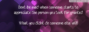 Don't be mad when someone starts to appreciate the person you took for ...