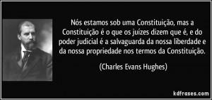 ... nossa propriedade nos termos da Constituição. (Charles Evans Hughes