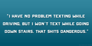 have no problem texting while driving, but I won't text while ...